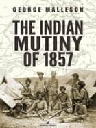The Indian Mutiny of 1857 ebook by George Malleson
