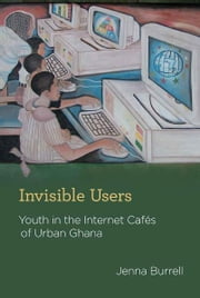 Invisible Users - Youth in the Internet Cafés of Urban Ghana ebook by Jenna Burrell