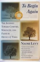 To Begin Again - The Journey Toward Comfort, Strength, and Faith in Difficult Times ebook by Naomi Levy