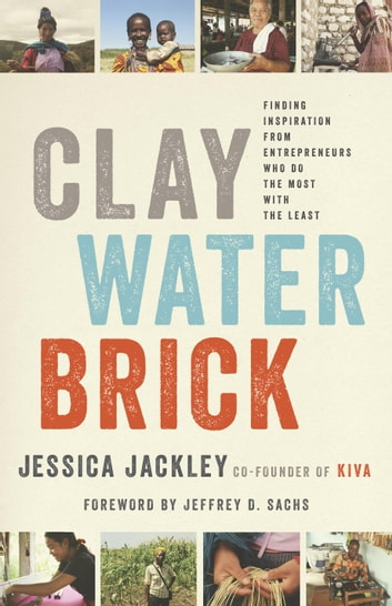 Clay Water Brick - Finding Inspiration from Entrepreneurs Who Do the Most with the Least ebook by Jessica Jackley