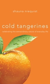 Cold Tangerines - Celebrating the Extraordinary Nature of Everyday Life ebook by Shauna Niequist