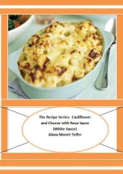 The Recipe Series: Cauliflower and Cheese with Roux Sauce (White Sauce) ebook by Alana Monet-Telfer
