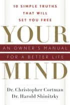 Your Mind: An Owner's Manual for a Better Life - 10 Simple Truths That Will Set You Free ebook by Christopher Cortman, Harold Shinitzky
