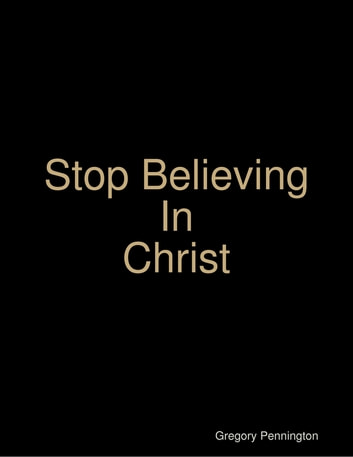 Stop Believing In Christ ebook by Gregoryq Pennington