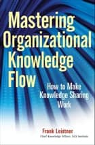 Mastering Organizational Knowledge Flow ebook by Frank Leistner