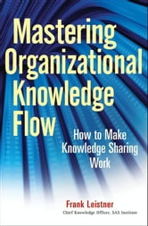 Mastering Organizational Knowledge Flow - How to Make Knowledge Sharing Work ebook by Frank Leistner