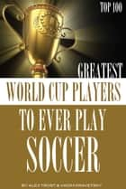 Greatest World Cup Players to Ever Play Soccer: Top 100 ebook by alex trostanetskiy