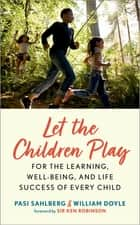Let the Children Play - For the Learning, Well-Being, and Life Success of Every Child ebook by Pasi Sahlberg, William Doyle