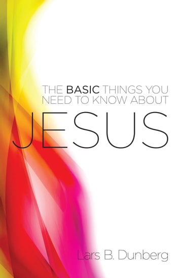 The Basic Things You Need to Know About Jesus ebook by Lars B. Dunberg