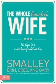 The Wholehearted Wife - 10 Keys to a More Loving Relationship ebook by Erin Smalley,Gary Smalley,Greg Smalley