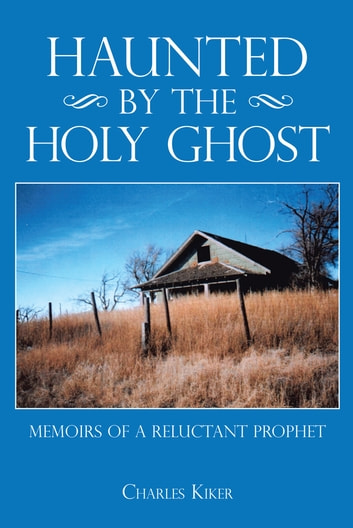 Haunted by the Holy Ghost - Memoirs of a Reluctant Prophet ebook by Charles Kiker