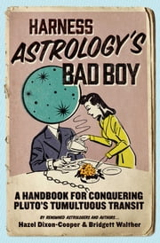 Harness Astrology's Bad Boy - A Handbook for Conquering Pluto's Tumultuous Transit ebook by Hazel Dixon-Cooper,Bridgett Walther