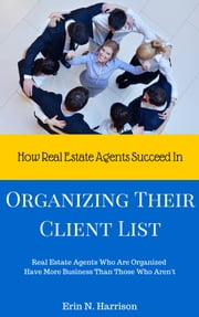 How Real Estate Agents Succeed In… Organizing Their Client List ebook by Erin N. Harrison