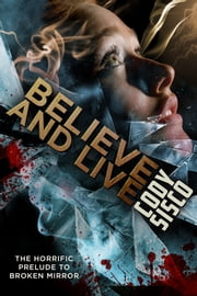 Believe and Live - The horrific prelude to Broken Mirror ebook by Cody Sisco