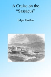 "A Cruise on the ""Sassacus"", Illustrated. ebook by Edgar Holden"