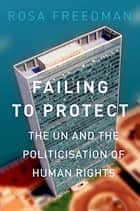 Failing to Protect - The UN and the Politicization of Human Rights ebook by Rosa Freedman