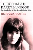 The Killing of Karen Silkwood - The Story Behind the Kerr-McGee Plutonium Case ebook by Richard Rashke