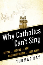 Why Catholics Can't Sing - Revised and Updated With New Grand Conclusions and Good Advice ebook by Thomas Day