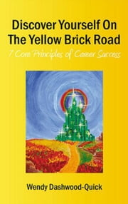 Discover Yourself On The Yellow Brick Road: 7 Core Principles of Career Success ebook by Wendy Dashwood-Quick