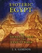 Esoteric Egypt - The Sacred Science of the Land of Khem ebook by J. S. Gordon