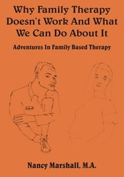 Why Family Therapy Doesn't Work And What We Can Do About It - Adventures In Family Based Therapy ebook by Nancy Marshall, M.A.