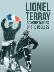 Conquistadors of the Useless - From the Alps to Annapurna ebook by Lionel Terray,David Roberts,Geoffrey Sutton