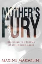 Mother's Fury - Releasing the Trauma of Childhood Abuse ebook by Maxine Marsolini