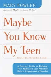 Maybe You Know My Teen - A Parent's Guide to Helping Your Adolescent With Attention Deficit Hyperactivity Disorder ebook by Mary Fowler
