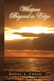 Whispers Beyond the Edge: Glimpses of the Beloved ebook by Royal L. Craig