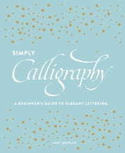 Simply Calligraphy - A Beginner's Guide to Elegant Lettering ebook by Judy Detrick