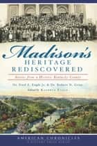 Madison's Heritage Rediscovered ebook by Dr. Fred A. Engle Jr.,Dr. Robert N. Grise,Kathryn Engle