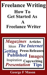 Freelance Writing: How To Get Started As A Freelance Writer ebook by George F Mason