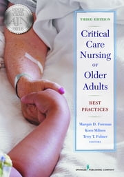Critical Care Nursing of Older Adults - Best Practices, Third Edition ebook by Marquis D. Foreman, PhD, RN, FAAN,Terry T. Fulmer, PhD, RN, FAAN,Dr. Koen Milisen, PhD, RN