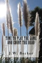 Time to Play the Game and Count the Dead ebook by J. W. Becker