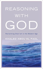 Reasoning with God - Reclaiming Shari'ah in the Modern Age ebook by Khaled Abou El Fadl
