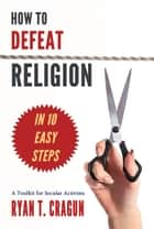 How to Defeat Religion in 10 Easy Steps - A Toolkit for Secular Activists ebook by Ryan T. Cragun