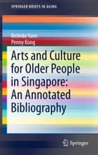 Arts and Culture for Older People in Singapore: An Annotated Bibliography ebook by Belinda Yuen, Penny Kong