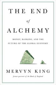 The End of Alchemy: Money, Banking, and the Future of the Global Economy ebook by Mervyn King