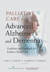 Palliative Care for Advanced Alzheimer's and Dementia - Guidelines and Standards for Evidence-Based Care ebook by Jennifer V. Long, CRNA, CRNP, MS