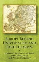 Europe Beyond Universalism and Particularism ebook by S. Lindberg,S. Prozorov,M. Ojakangas