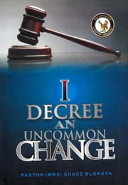 I Decree an Uncommon Change ebook by PASTOR (MRS) SHADE OLUKOYA