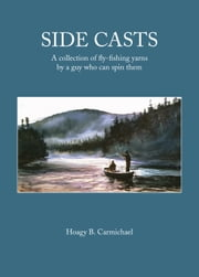 Side Casts - A Collection of Fly-Fishing Yarns by a Guy Who Can Spin Them ebook by Hoagy B. Carmichael
