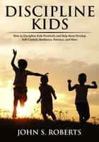 Discipline Kids: How to Discipline Kids Positively and Help them Develop Self-Control, Resilience, Patience, and more ebook by John S. Roberts