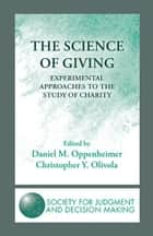 The Science of Giving - Experimental Approaches to the Study of Charity ebook by Daniel M. Oppenheimer, Christopher Y. Olivola