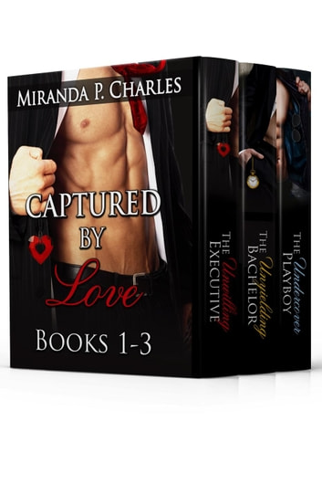 Captured by Love Books 1-3 (The Unwilling Executive, The Unyielding Bachelor, The Undercover Playboy) ebook by Miranda P. Charles