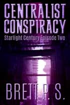 Centralist Conspiracy: Starlight Century Episode Two ebook by Brett P. S.