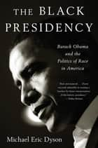 The Black Presidency - Barack Obama and the Politics of Race in America ebook by Michael Eric Dyson