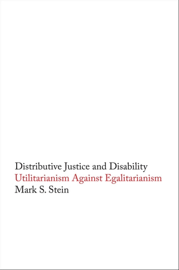 Distributive Justice and Disability - Utilitarianism against Egalitarianism ebook by Mark S. Stein