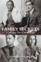 Family Secrets - Crossing the Colour Line ebook by Catherine Slaney, Daniel G. Hill