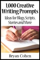 1,000 Creative Writing Prompts: Ideas for Blogs, Scripts, Stories and More ebook by Bryan Cohen